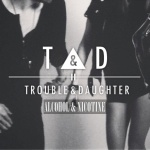 Trouble and Daughter - Alcohol and Nicotine