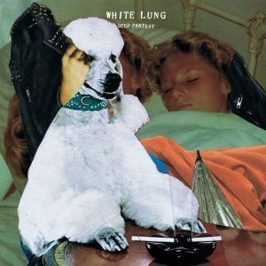 White Lung - Deep Fantasy